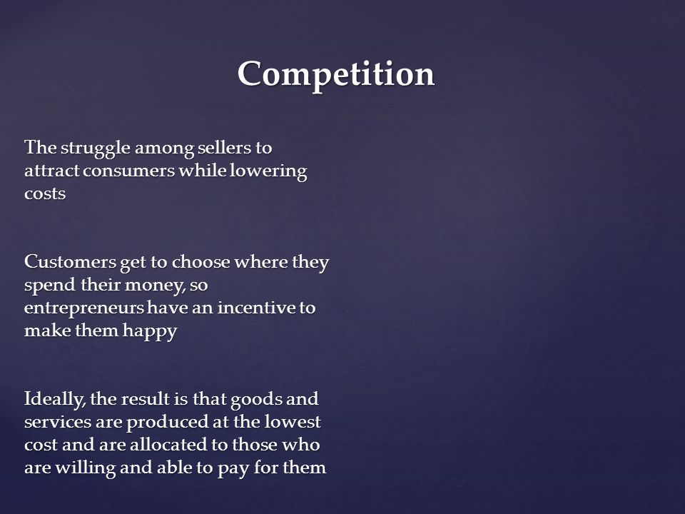 Competition The struggle among sellers to attract consumers while lowering costs.