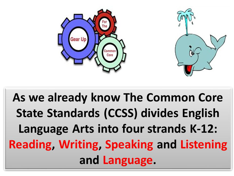 As we already know The Common Core State Standards (CCSS) divides English Language Arts into four strands K-12: Reading, Writing, Speaking and Listening and Language.