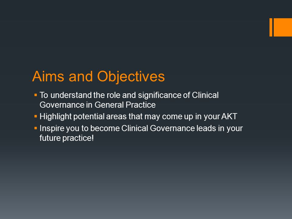Aims and Objectives To understand the role and significance of Clinical Governance in General Practice.