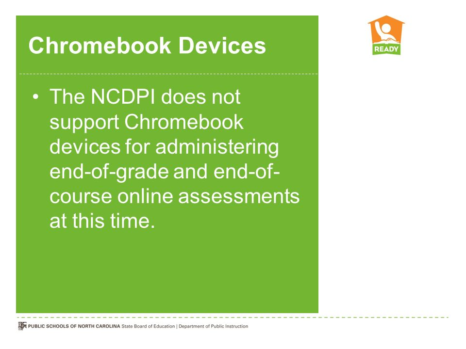 Chromebook Devices The NCDPI does not support Chromebook devices for administering end-of-grade and end-of-course online assessments at this time.