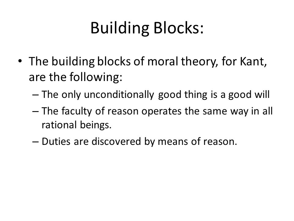 Building Blocks: The building blocks of moral theory, for Kant, are the following: The only unconditionally good thing is a good will.