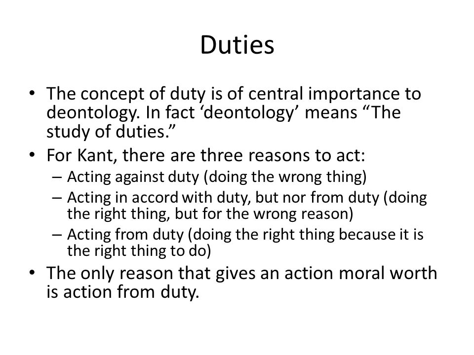 Duties The concept of duty is of central importance to deontology. In fact 'deontology' means The study of duties.