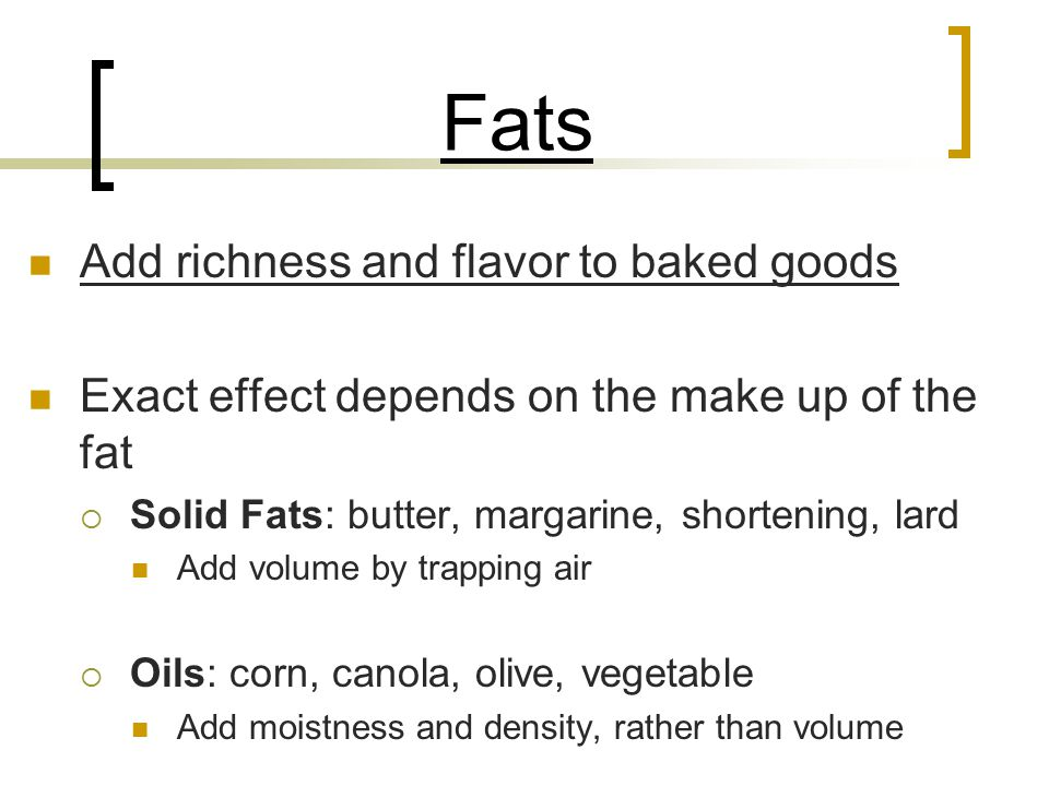 Fats Add richness and flavor to baked goods