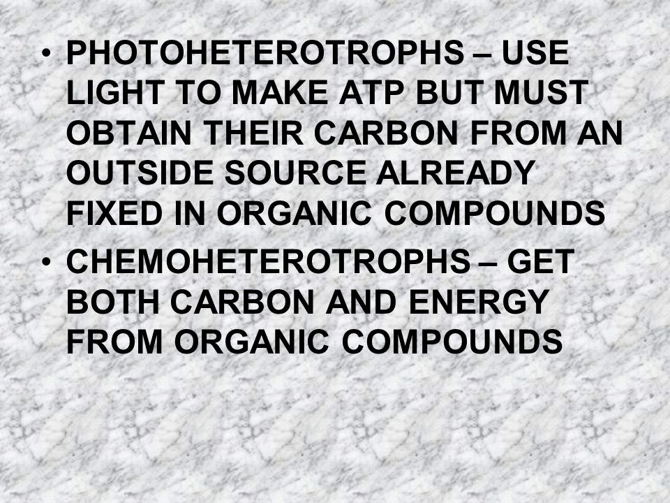 PHOTOHETEROTROPHS – USE LIGHT TO MAKE ATP BUT MUST OBTAIN THEIR CARBON FROM AN OUTSIDE SOURCE ALREADY FIXED IN ORGANIC COMPOUNDS