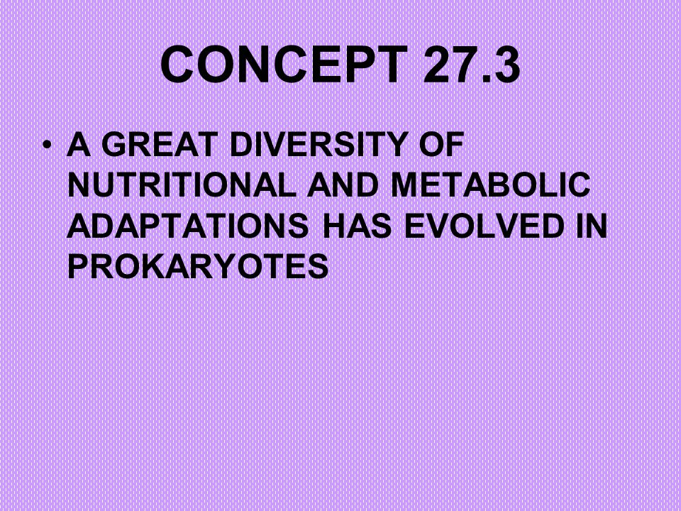 CONCEPT 27.3 A GREAT DIVERSITY OF NUTRITIONAL AND METABOLIC ADAPTATIONS HAS EVOLVED IN PROKARYOTES