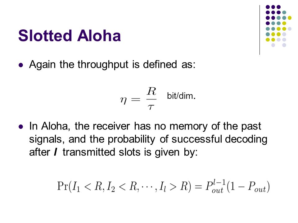 Slotted Aloha Again the throughput is defined as: bit/dim.