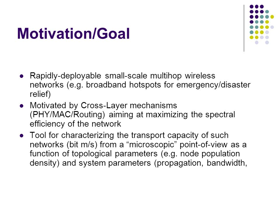 Motivation/Goal Rapidly-deployable small-scale multihop wireless networks (e.g. broadband hotspots for emergency/disaster relief)