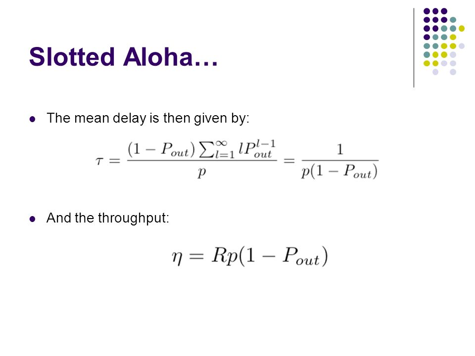 Slotted Aloha… The mean delay is then given by: And the throughput: