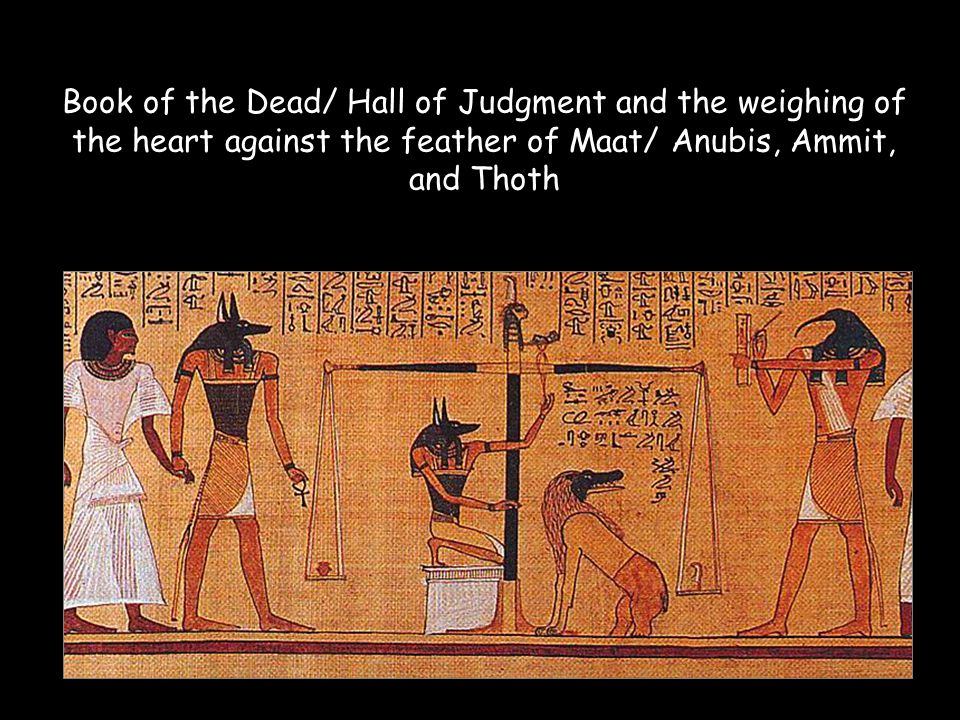 Book of the Dead/ Hall of Judgment and the weighing of the heart against the feather of Maat/ Anubis, Ammit, and Thoth