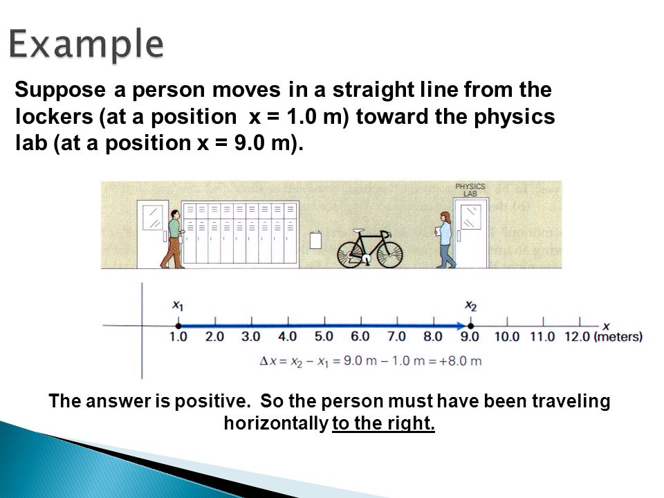 Example Suppose a person moves in a straight line from the lockers (at a position x = 1.0 m) toward the physics lab (at a position x = 9.0 m).