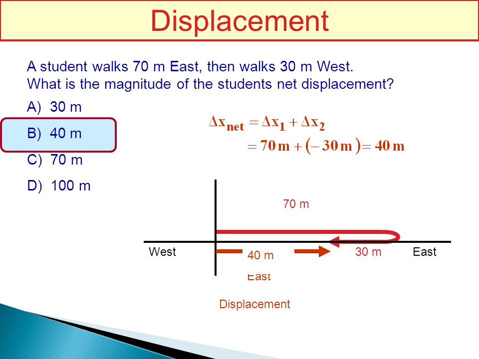 Displacement A student walks 70 m East, then walks 30 m West.
