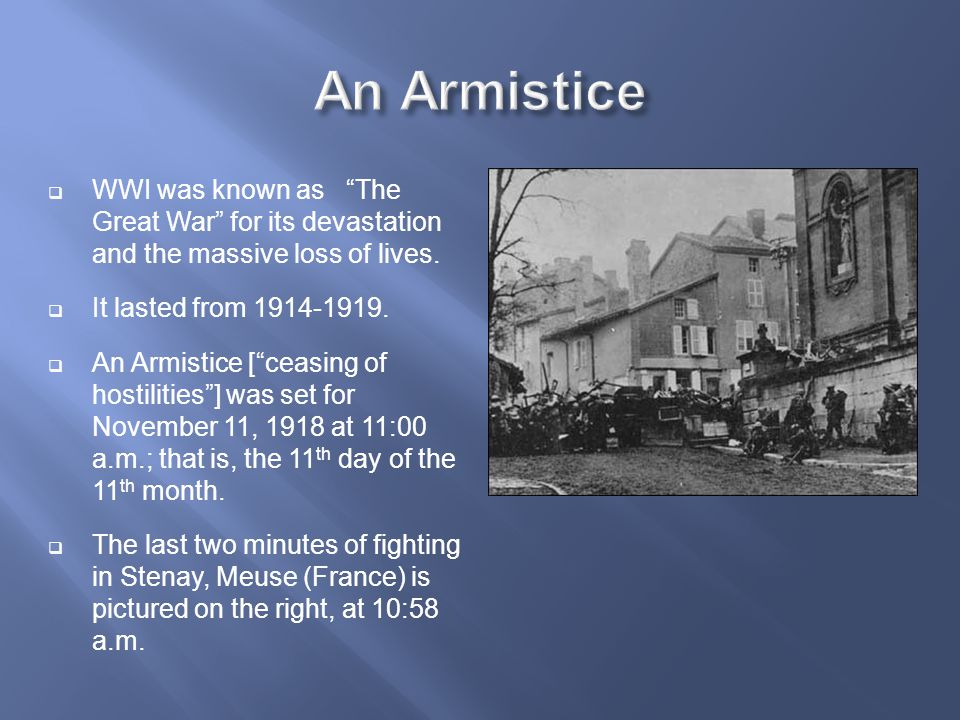 An Armistice WWI was known as The Great War for its devastation and the massive loss of lives. It lasted from 1914-1919.