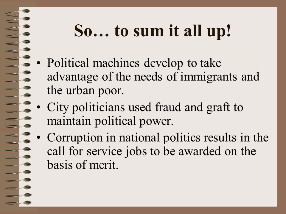 So… to sum it all up! Political machines develop to take advantage of the needs of immigrants and the urban poor.