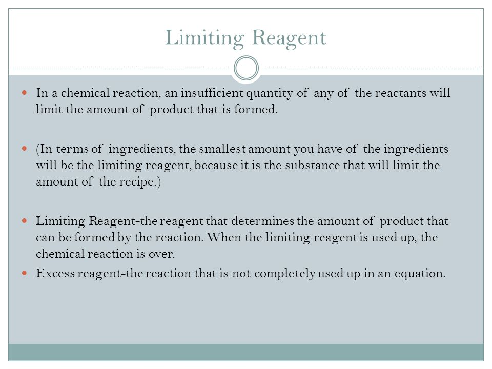 Limiting Reagent In a chemical reaction, an insufficient quantity of any of the reactants will limit the amount of product that is formed.