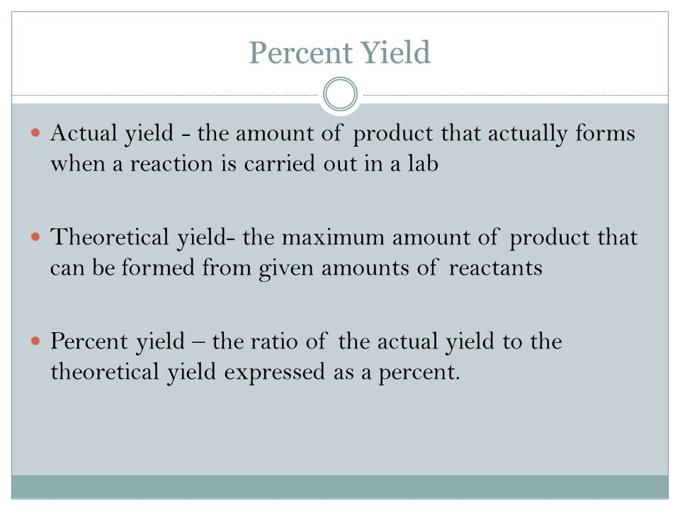 Percent Yield Actual yield - the amount of product that actually forms when a reaction is carried out in a lab.