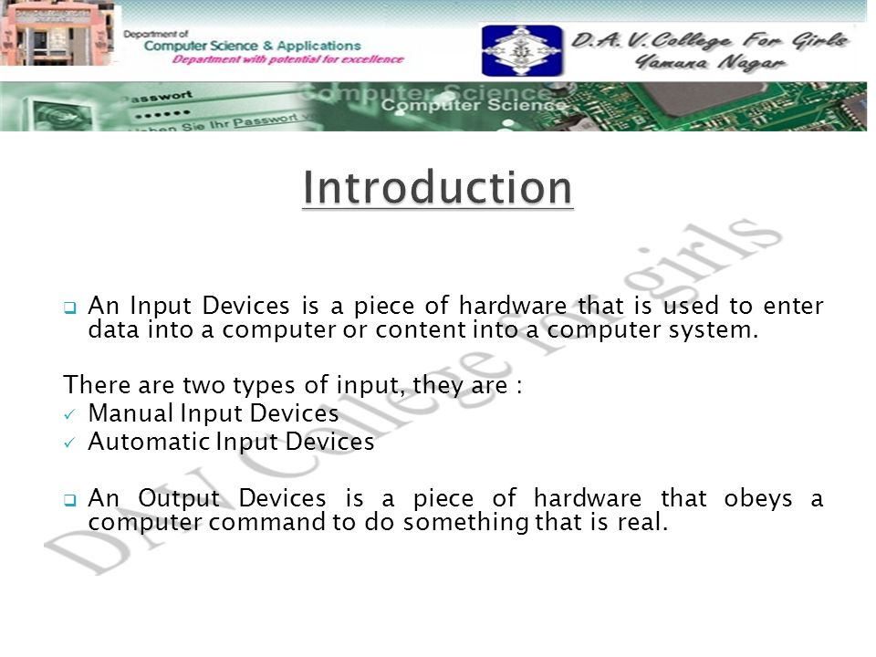 Introduction An Input Devices is a piece of hardware that is used to enter data into a computer or content into a computer system.