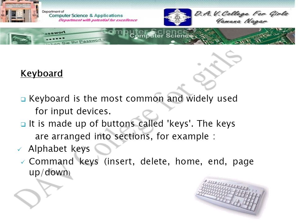 Keyboard Keyboard is the most common and widely used. for input devices. It is made up of buttons called keys . The keys.