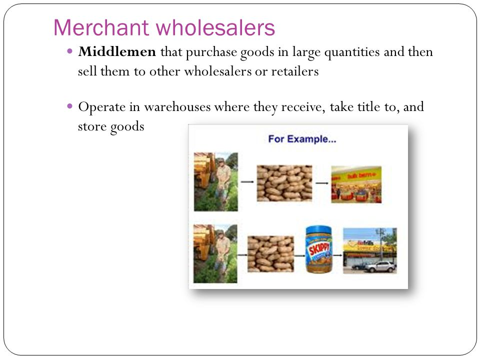 Merchant wholesalers Middlemen that purchase goods in large quantities and then sell them to other wholesalers or retailers.