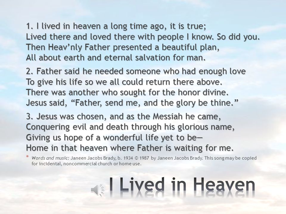 1. I lived in heaven a long time ago, it is true; Lived there and loved there with people I know. So did you. Then Heav'nly Father presented a beautiful plan, All about earth and eternal salvation for man.