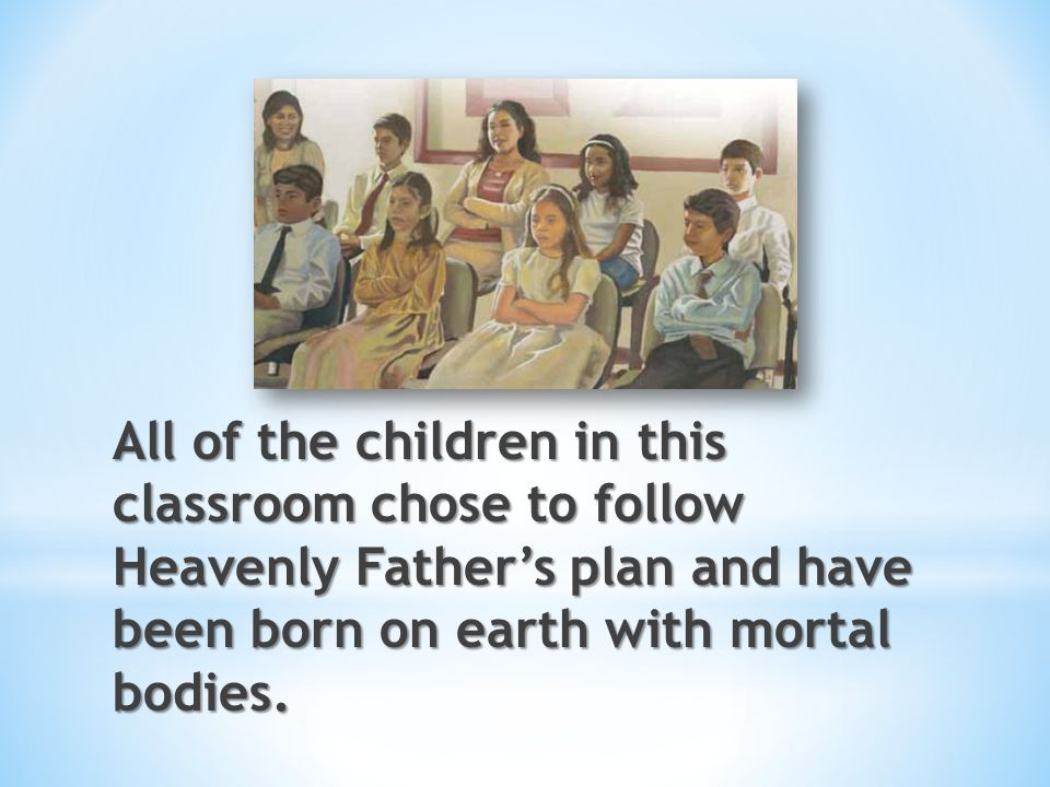 All of the children in this classroom chose to follow Heavenly Father's plan and have been born on earth with mortal bodies.