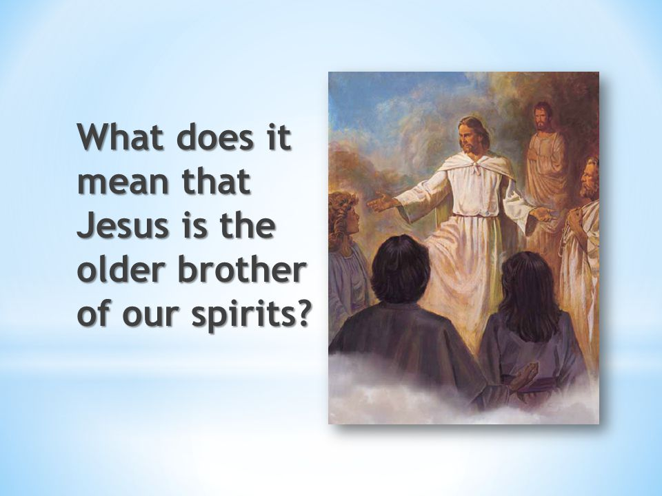 What does it mean that Jesus is the older brother of our spirits