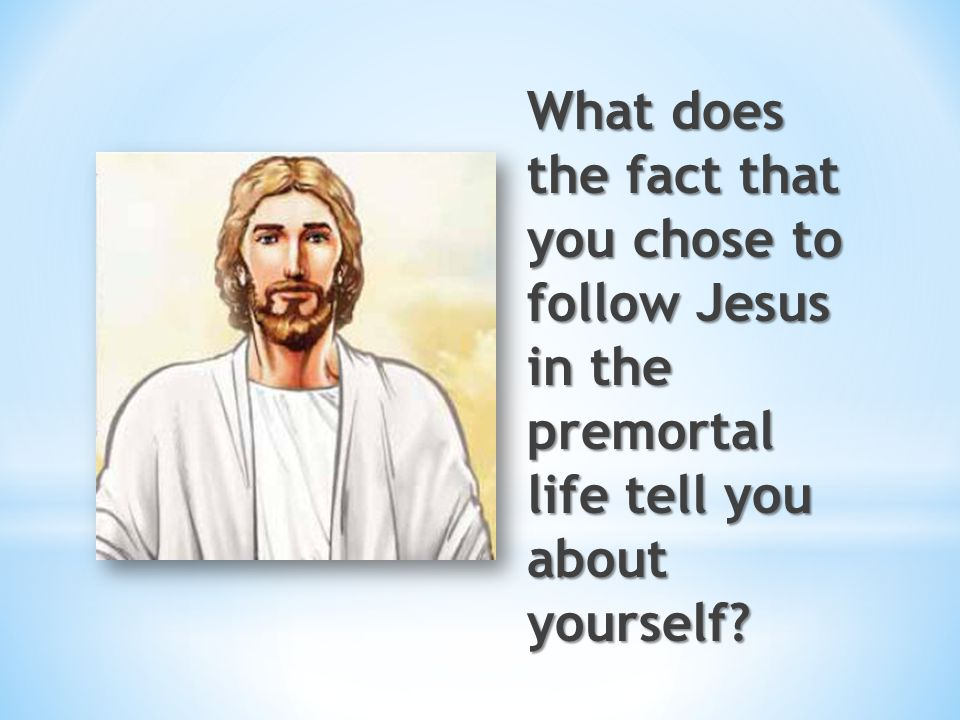 What does the fact that you chose to follow Jesus in the premortal life tell you about yourself
