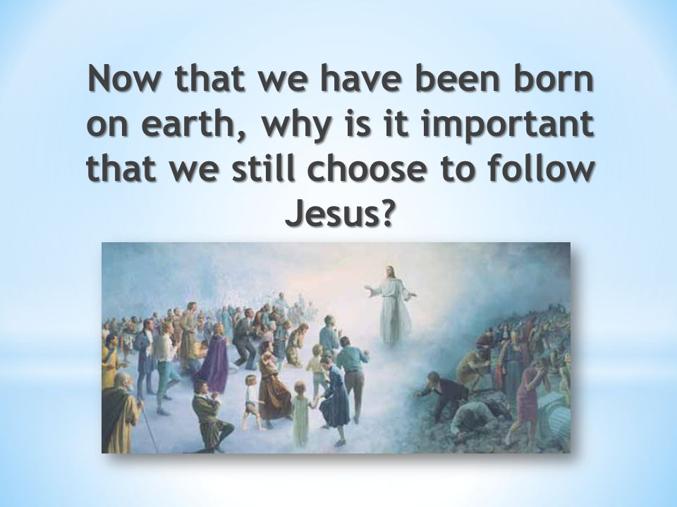 Now that we have been born on earth, why is it important that we still choose to follow Jesus
