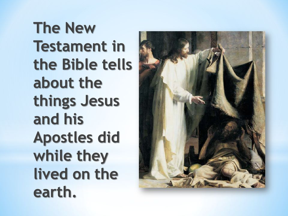 The New Testament in the Bible tells about the things Jesus and his Apostles did while they lived on the earth.