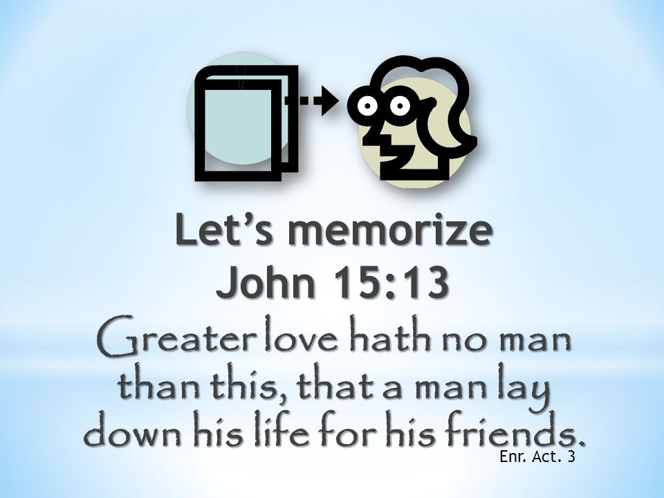 Let's memorize John 15:13 Greater love hath no man than this, that a man lay down his life for his friends.