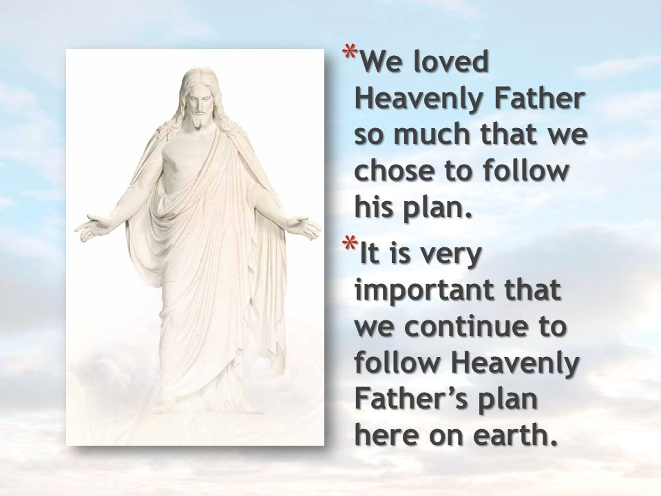 We loved Heavenly Father so much that we chose to follow his plan.