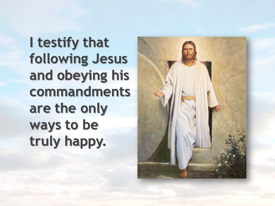 I testify that following Jesus and obeying his commandments are the only ways to be truly happy.