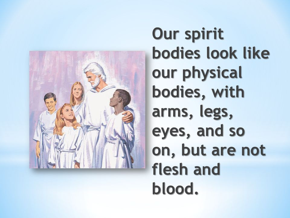 Our spirit bodies look like our physical bodies, with arms, legs, eyes, and so on, but are not flesh and blood.