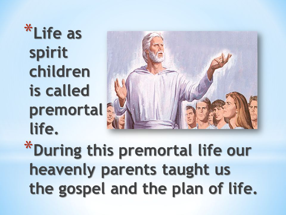 Life as spirit children is called premortal life.