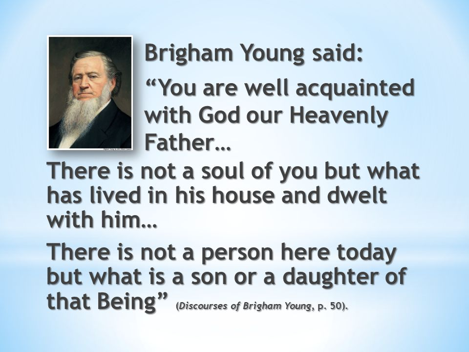Brigham Young said: You are well acquainted with God our Heavenly Father…