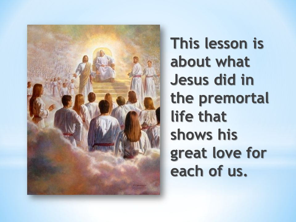 This lesson is about what Jesus did in the premortal life that shows his great love for each of us.