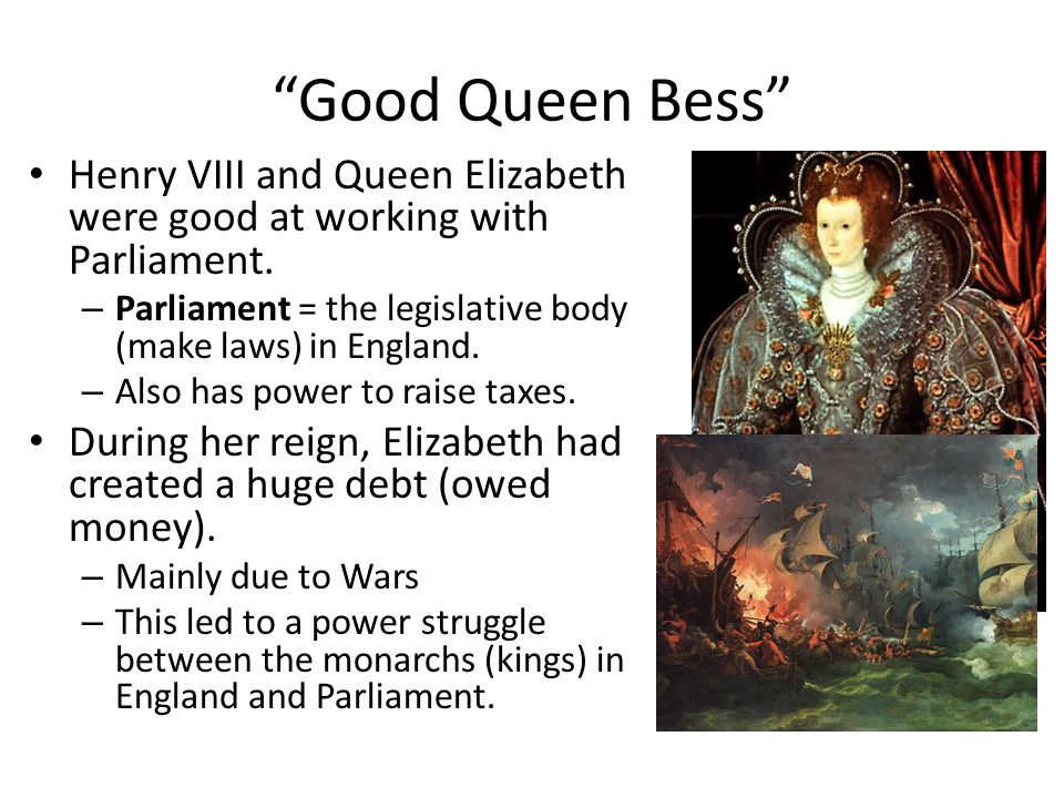 Good Queen Bess Henry VIII and Queen Elizabeth were good at working with Parliament. Parliament = the legislative body (make laws) in England.