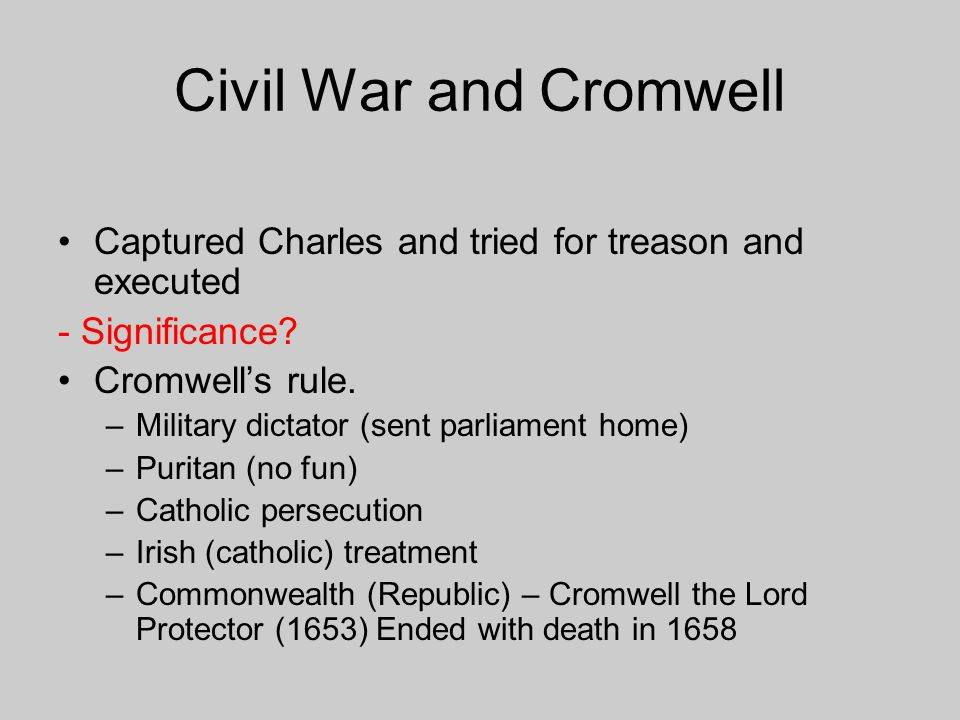 Civil War and Cromwell Captured Charles and tried for treason and executed. - Significance Cromwell's rule.