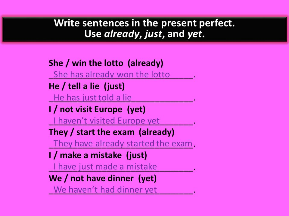 Write sentences in the present perfect. Use already, just, and yet.