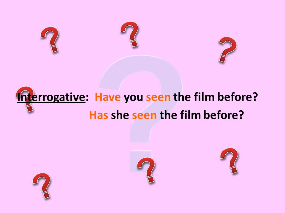 Interrogative: Have you seen the film before Has she seen the film before