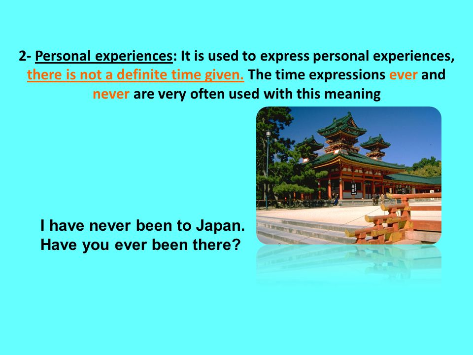 2- Personal experiences: It is used to express personal experiences, there is not a definite time given. The time expressions ever and never are very often used with this meaning