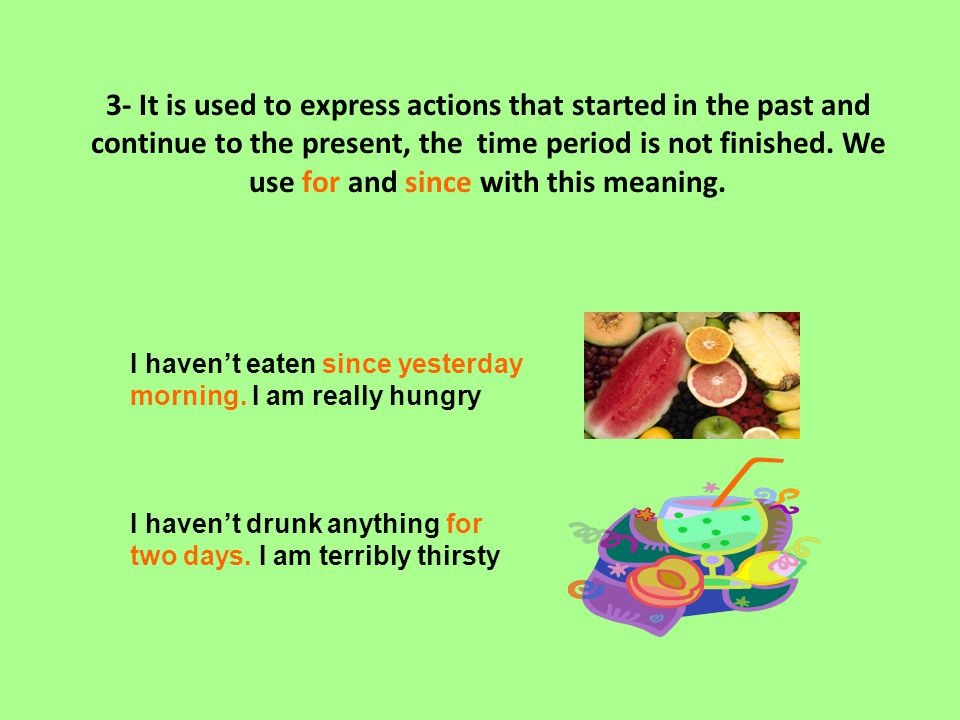 3- It is used to express actions that started in the past and continue to the present, the time period is not finished. We use for and since with this meaning.