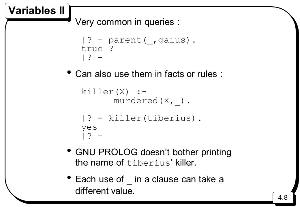 Variables II Very common in queries : | - parent(_,gaius). true