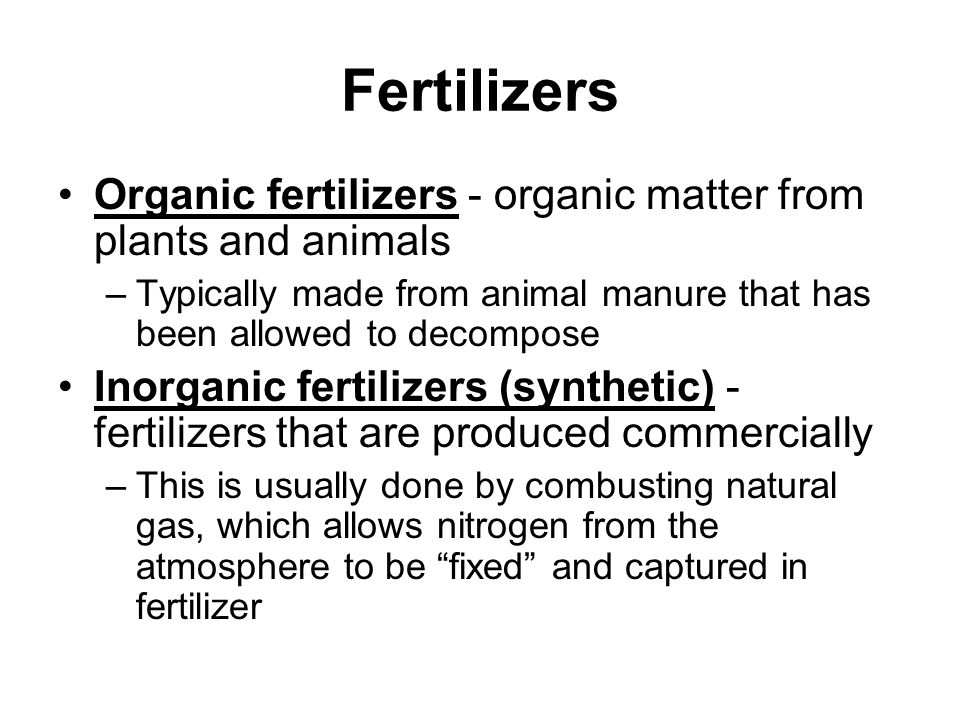 Fertilizers Organic fertilizers - organic matter from plants and animals. Typically made from animal manure that has been allowed to decompose.