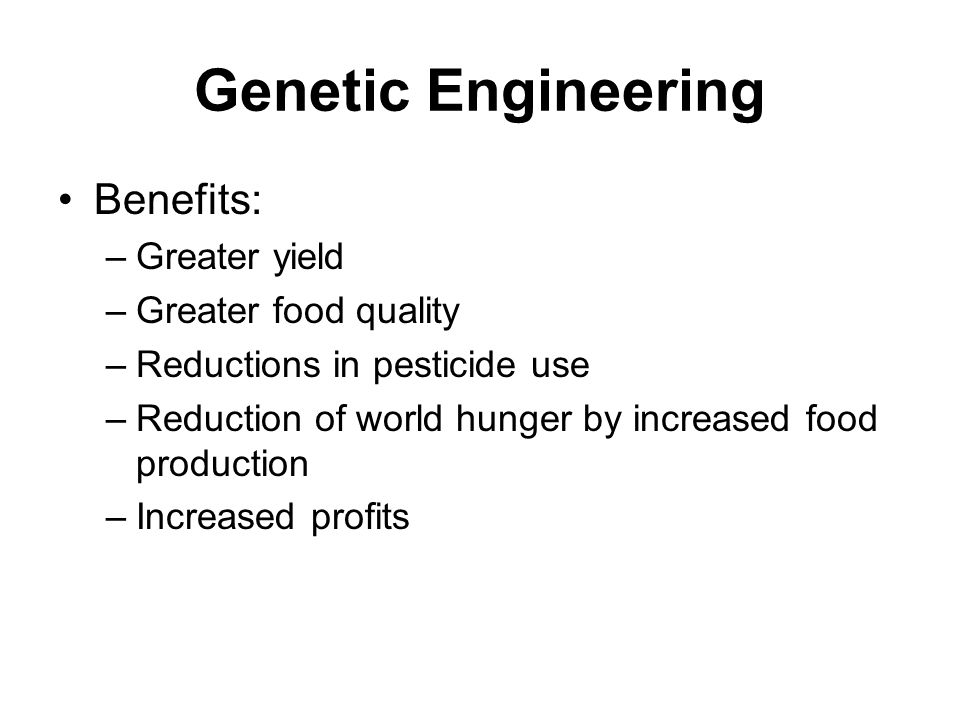 Genetic Engineering Benefits: Greater yield Greater food quality