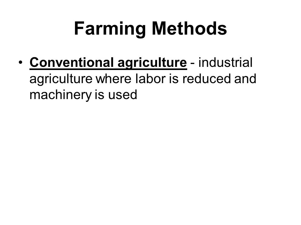 Farming Methods Conventional agriculture - industrial agriculture where labor is reduced and machinery is used.