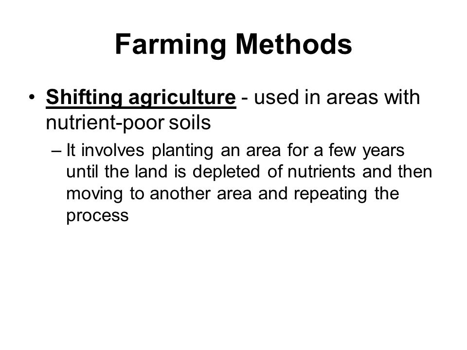 Farming Methods Shifting agriculture - used in areas with nutrient-poor soils.
