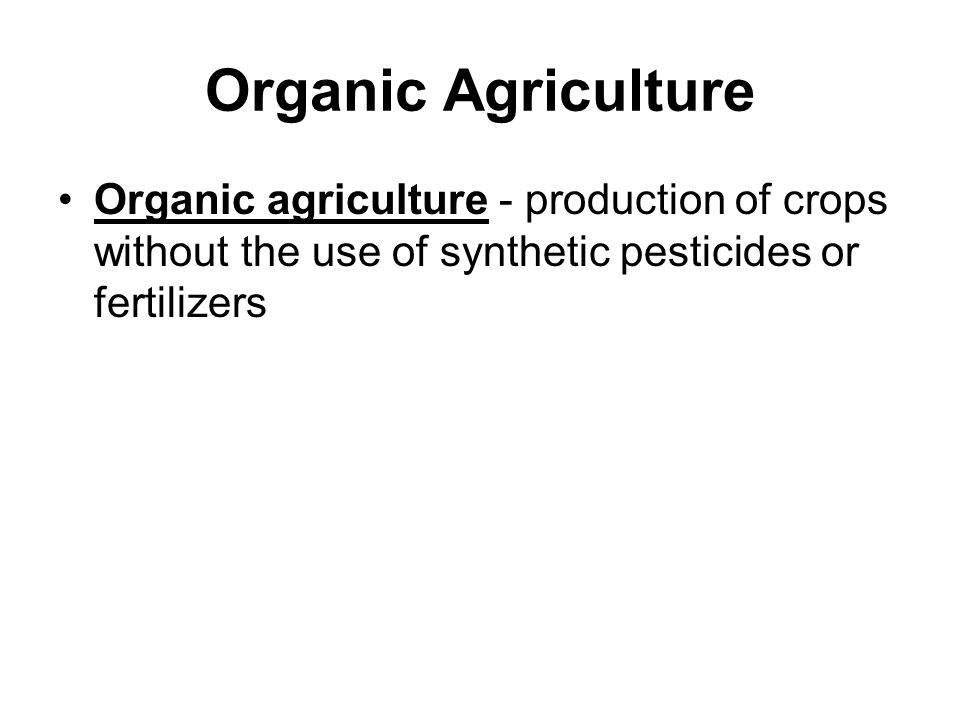 Organic Agriculture Organic agriculture - production of crops without the use of synthetic pesticides or fertilizers.