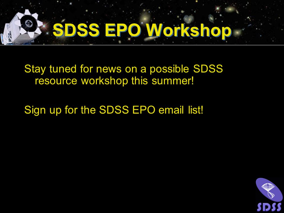 SDSS EPO Workshop Stay tuned for news on a possible SDSS resource workshop this summer.