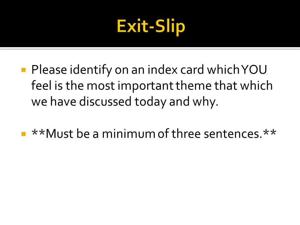 Exit-Slip Please identify on an index card which YOU feel is the most important theme that which we have discussed today and why.