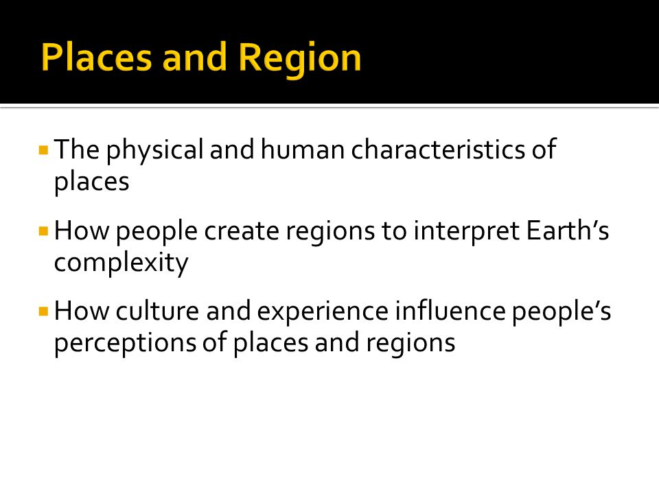 Places and Region The physical and human characteristics of places